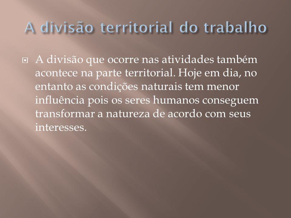 A divisão que ocorre nas atividades também acontece na parte territorial. Hoje em dia, no entanto as condições naturais tem menor influência pois os s