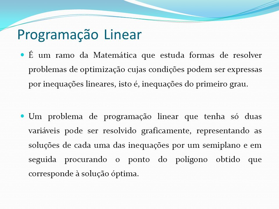 Programação Linear É um ramo da Matemática que estuda formas de resolver problemas de optimização cujas condições podem ser expressas por inequações lineares, isto é, inequações do primeiro grau.