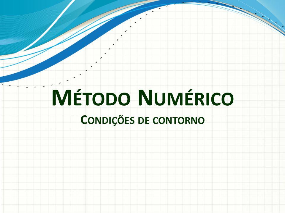 M ÉTODO N UMÉRICO C ONDIÇÕES DE CONTORNO