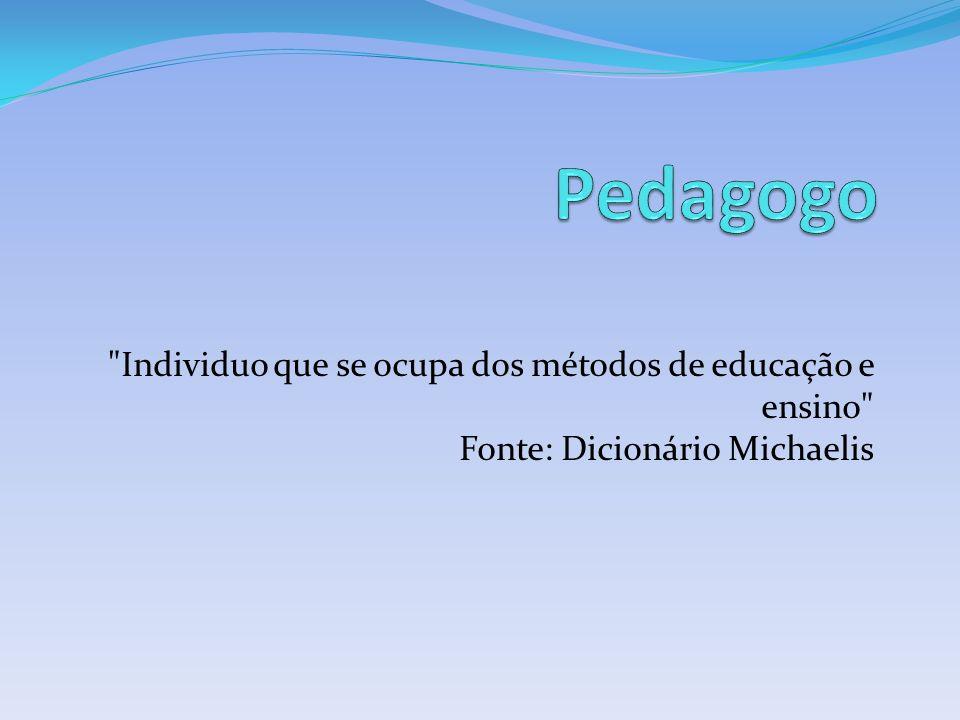 Individuo que se ocupa dos métodos de educação e ensino Fonte: Dicionário Michaelis