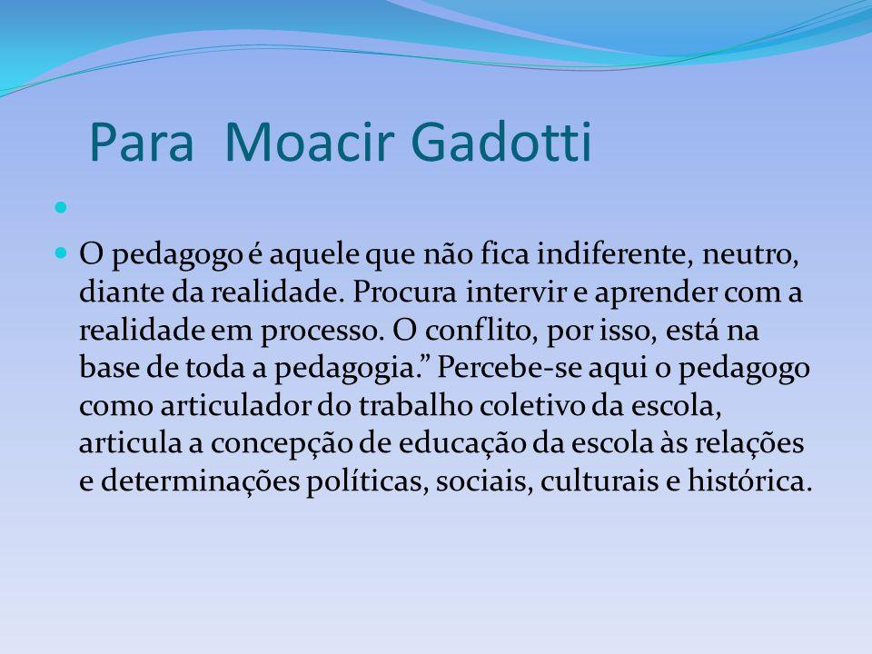 Para Moacir Gadotti O pedagogo é aquele que não fica indiferente, neutro, diante da realidade.