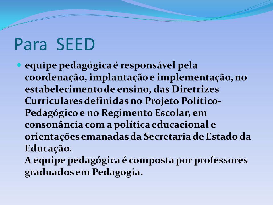 Para SEED equipe pedagógica é responsável pela coordenação, implantação e implementação, no estabelecimento de ensino, das Diretrizes Curriculares definidas no Projeto Político- Pedagógico e no Regimento Escolar, em consonância com a política educacional e orientações emanadas da Secretaria de Estado da Educação.