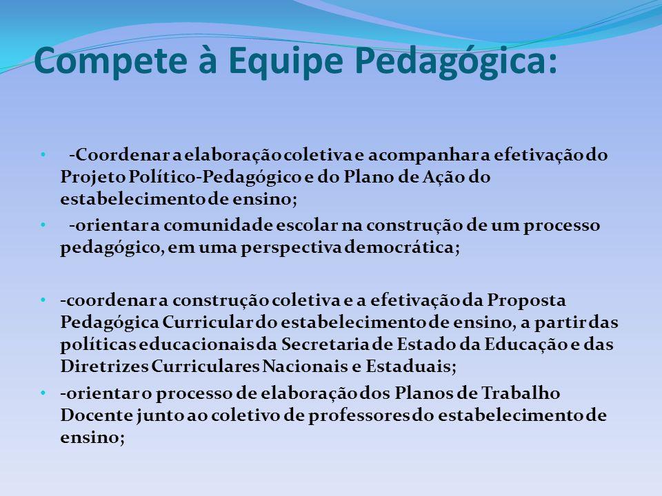 Compete à Equipe Pedagógica: -Coordenar a elaboração coletiva e acompanhar a efetivação do Projeto Político-Pedagógico e do Plano de Ação do estabelecimento de ensino; -orientar a comunidade escolar na construção de um processo pedagógico, em uma perspectiva democrática; -coordenar a construção coletiva e a efetivação da Proposta Pedagógica Curricular do estabelecimento de ensino, a partir das políticas educacionais da Secretaria de Estado da Educação e das Diretrizes Curriculares Nacionais e Estaduais; -orientar o processo de elaboração dos Planos de Trabalho Docente junto ao coletivo de professores do estabelecimento de ensino;