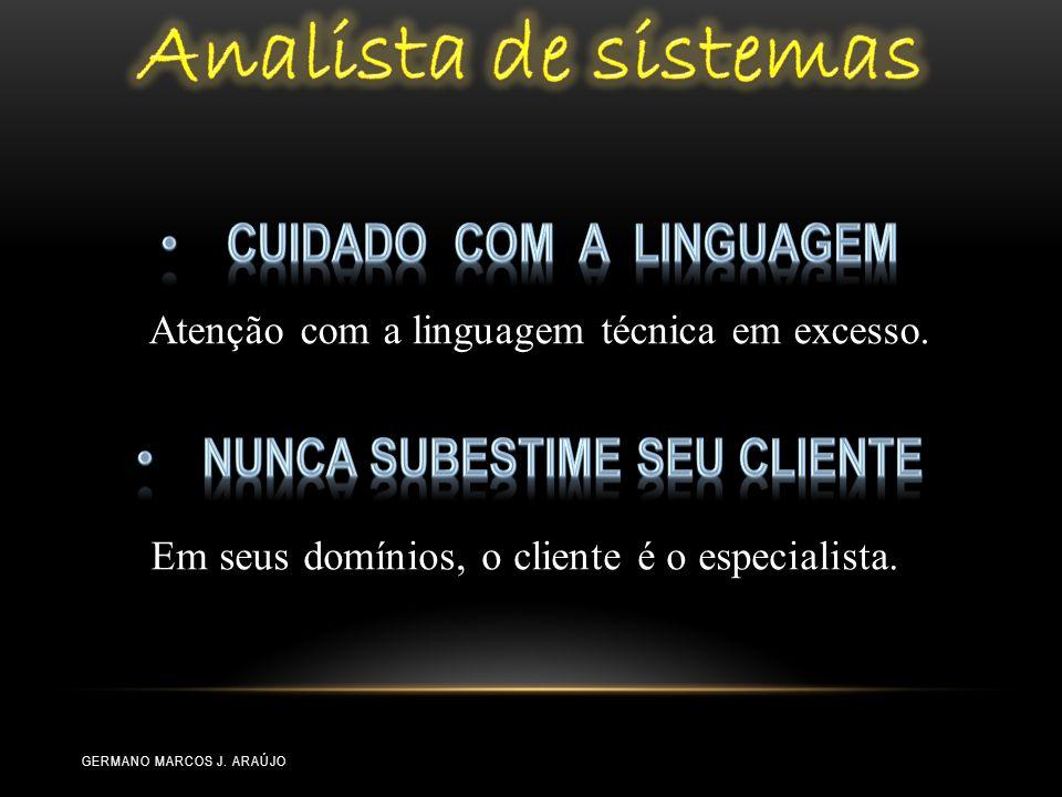 Atenção com a linguagem técnica em excesso. Em seus domínios, o cliente é o especialista. GERMANO MARCOS J. ARAÚJO