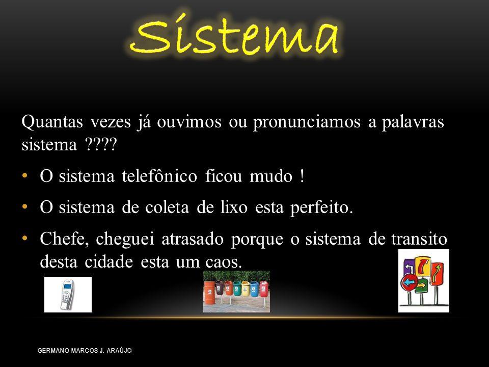 Quantas vezes já ouvimos ou pronunciamos a palavras sistema ???? O sistema telefônico ficou mudo ! O sistema de coleta de lixo esta perfeito. Chefe, c