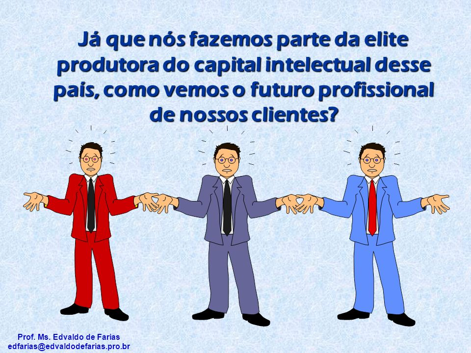 Já que nós fazemos parte da elite produtora do capital intelectual desse país, como vemos o futuro profissional de nossos clientes.