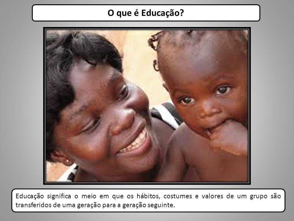 O que é Educação? Educação significa o meio em que os hábitos, costumes e valores de um grupo são transferidos de uma geração para a geração seguinte.