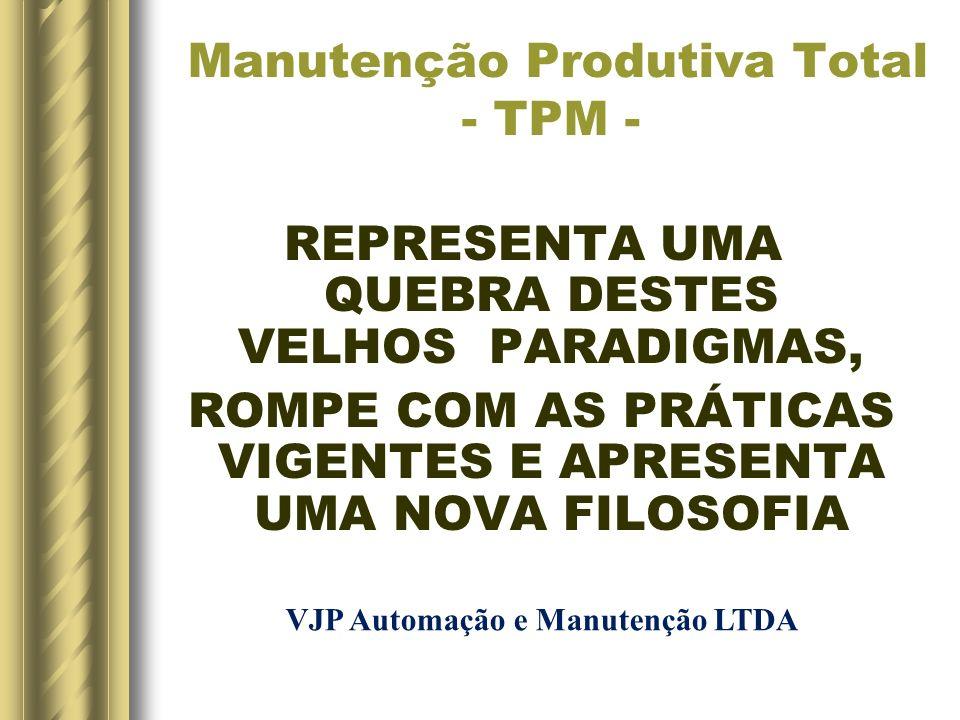 Manutenção Produtiva Total - TPM - REPRESENTA UMA QUEBRA DESTES VELHOS PARADIGMAS, ROMPE COM AS PRÁTICAS VIGENTES E APRESENTA UMA NOVA FILOSOFIA VJP A