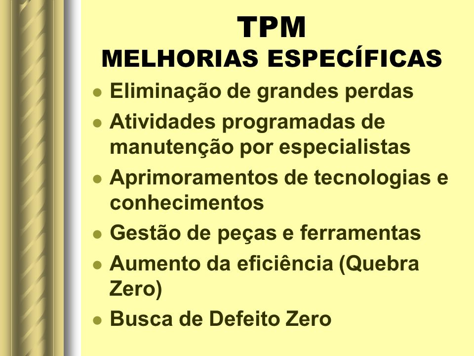 TPM MELHORIAS ESPECÍFICAS Eliminação de grandes perdas Atividades programadas de manutenção por especialistas Aprimoramentos de tecnologias e conhecim