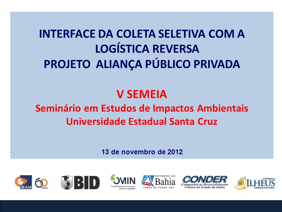 INTERFACE DA COLETA SELETIVA COM A LOGÍSTICA REVERSA PROJETO ALIANÇA PÚBLICO PRIVADA V SEMEIA Seminário em Estudos de Impactos Ambientais Universidade Estadual Santa Cruz 13 de novembro de 2012