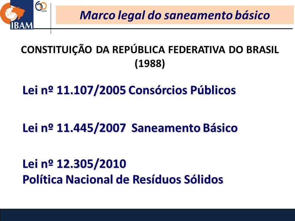 Marco legal do saneamento básico Lei nº 11.107/2005 Consórcios Públicos Lei nº 11.445/2007 Saneamento Básico Lei nº12.305/2010 Lei nº 12.305/2010 Política Nacional de Resíduos Sólidos CONSTITUIÇÃO DA REPÚBLICA FEDERATIVA DO BRASIL (1988)