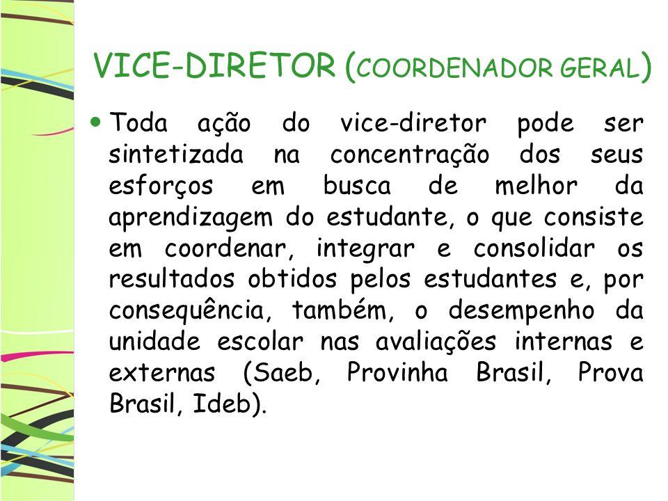 VICE-DIRETOR ( COORDENADOR GERAL ) Toda ação do vice-diretor pode ser sintetizada na concentração dos seus esforços em busca de melhor da aprendizagem