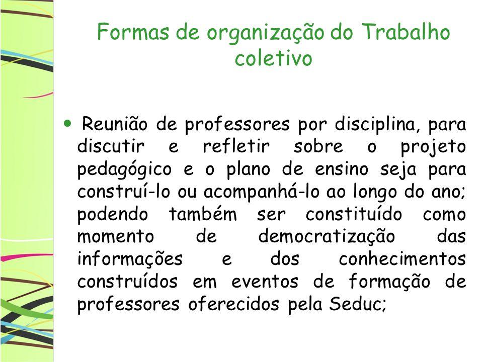 Formas de organização do Trabalho coletivo Reunião de professores por disciplina, para discutir e refletir sobre o projeto pedagógico e o plano de ens