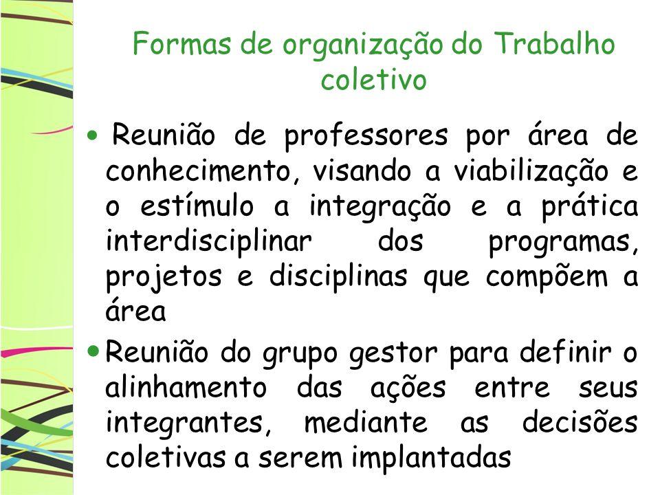 Formas de organização do Trabalho coletivo Reunião de professores por área de conhecimento, visando a viabilização e o estímulo a integração e a práti