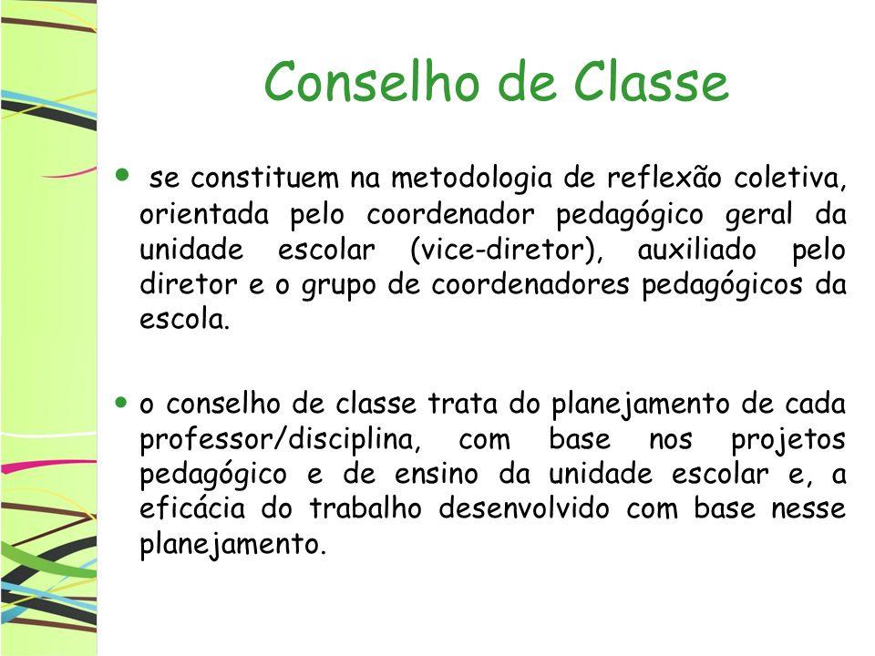 Conselho de Classe se constituem na metodologia de reflexão coletiva, orientada pelo coordenador pedagógico geral da unidade escolar (vice-diretor), auxiliado pelo diretor e o grupo de coordenadores pedagógicos da escola.