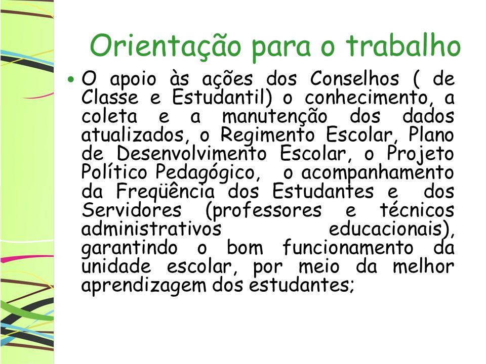 Orientação para o trabalho O apoio às ações dos Conselhos ( de Classe e Estudantil) o conhecimento, a coleta e a manutenção dos dados atualizados, o Regimento Escolar, Plano de Desenvolvimento Escolar, o Projeto Político Pedagógico, o acompanhamento da Freqüência dos Estudantes e dos Servidores (professores e técnicos administrativos educacionais), garantindo o bom funcionamento da unidade escolar, por meio da melhor aprendizagem dos estudantes;