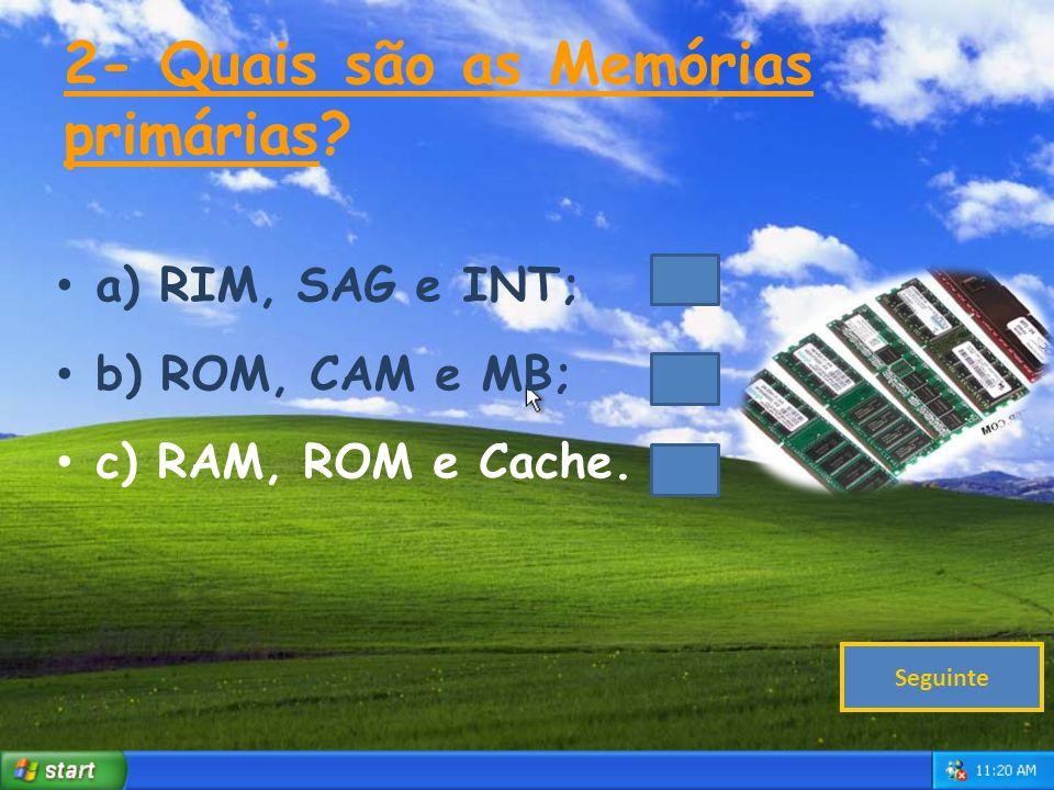 2- Quais são as Memórias primárias.a) RIM, SAG e INT; b) ROM, CAM e MB; c) RAM, ROM e Cache.