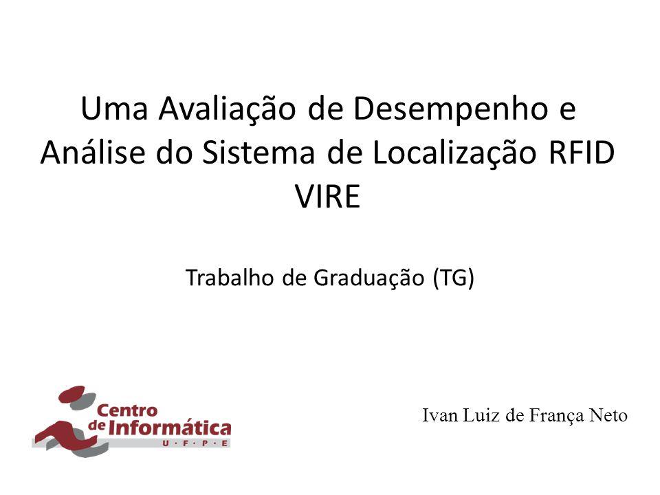 Uma Avaliação de Desempenho e Análise do Sistema de Localização RFID VIRE Trabalho de Graduação (TG) Ivan Luiz de França Neto