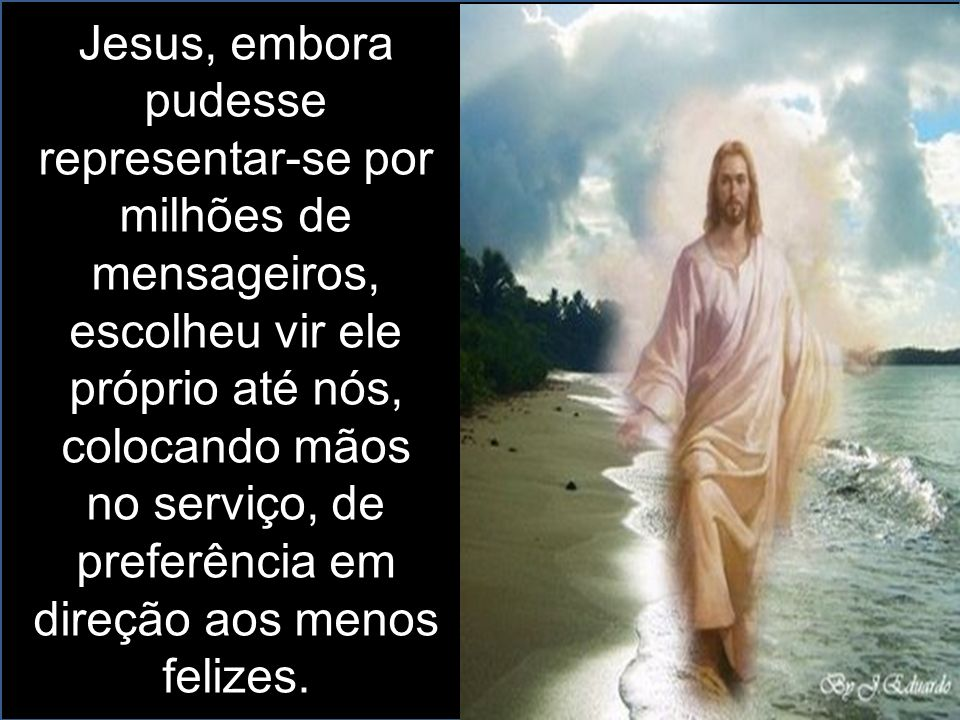 Jesus, embora pudesse representar-se por milhões de mensageiros, escolheu vir ele próprio até nós, colocando mãos no serviço, de preferência em direçã