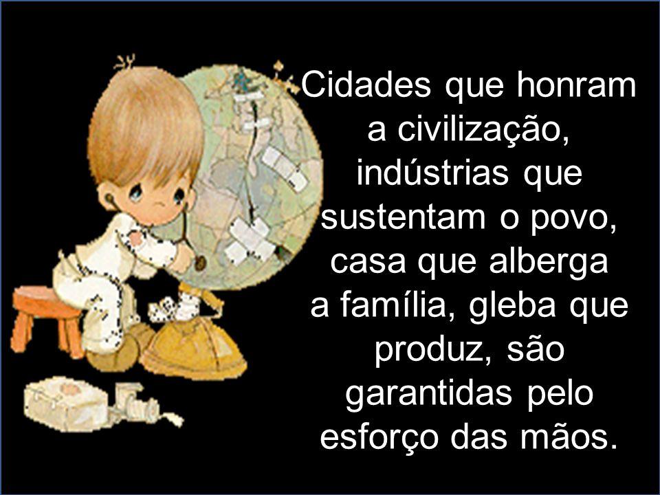 Cidades que honram a civilização, indústrias que sustentam o povo, casa que alberga a família, gleba que produz, são garantidas pelo esforço das mãos.