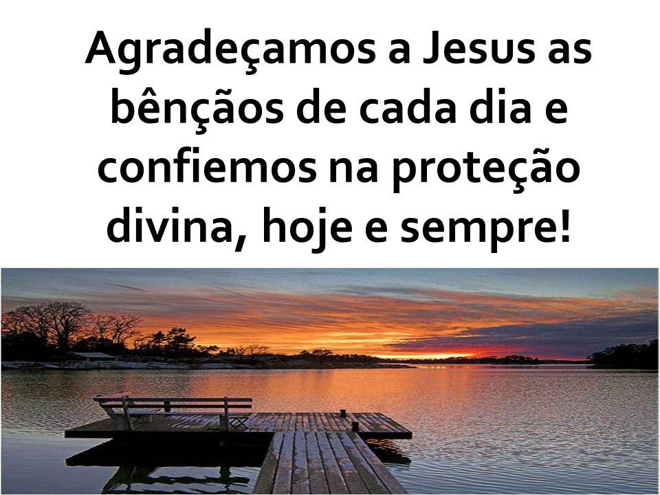 Agradeçamos a Jesus as bênçãos de cada dia e confiemos na proteção divina, hoje e sempre!