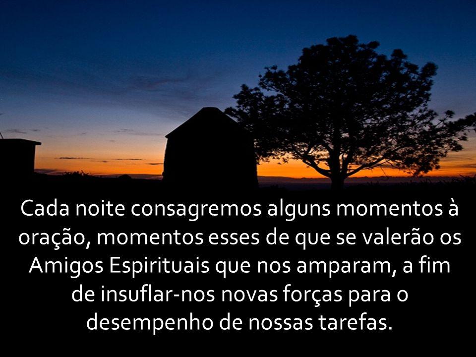 Cada noite consagremos alguns momentos à oração, momentos esses de que se valerão os Amigos Espirituais que nos amparam, a fim de insuflar-nos novas f