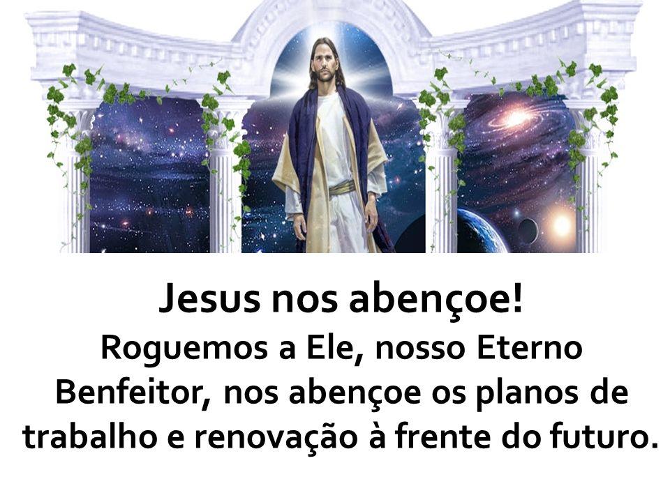 Jesus nos abençoe! Roguemos a Ele, nosso Eterno Benfeitor, nos abençoe os planos de trabalho e renovação à frente do futuro.