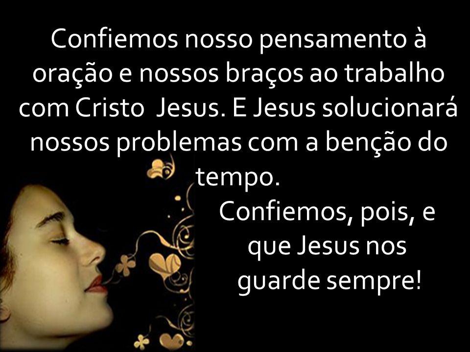 Confiemos nosso pensamento à oração e nossos braços ao trabalho com Cristo Jesus. E Jesus solucionará nossos problemas com a benção do tempo. Confiemo