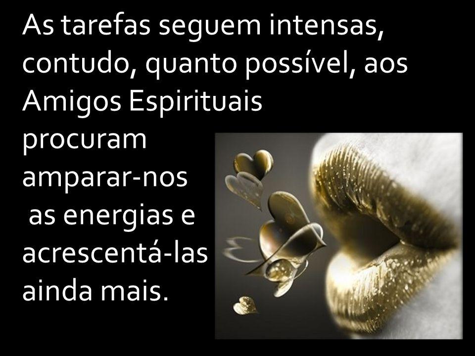 As tarefas seguem intensas, contudo, quanto possível, aos Amigos Espirituais procuram amparar-nos as energias e acrescentá-las ainda mais.