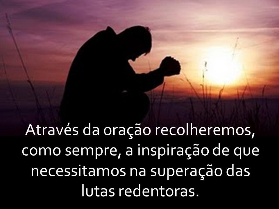 Através da oração recolheremos, como sempre, a inspiração de que necessitamos na superação das lutas redentoras.