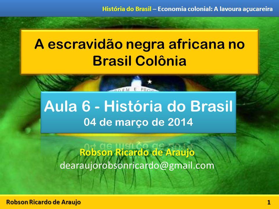 Robson Ricardo de Araujo História do Brasil – Economia colonial: A lavoura açucareira A escravidão negra africana no Brasil Colônia 1 Robson Ricardo de Araujo dearaujorobsonricardo@gmail.com