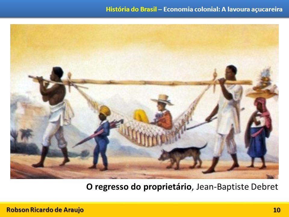 Robson Ricardo de Araujo História do Brasil – Economia colonial: A lavoura açucareira 10 O regresso do proprietário, Jean-Baptiste Debret
