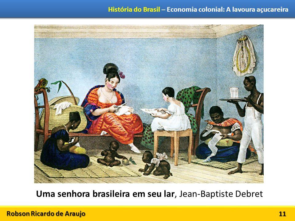Robson Ricardo de Araujo História do Brasil – Economia colonial: A lavoura açucareira 11 Uma senhora brasileira em seu lar, Jean-Baptiste Debret