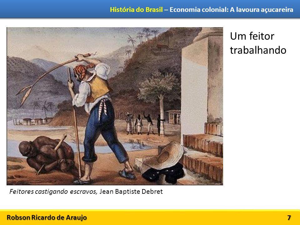 Robson Ricardo de Araujo História do Brasil – Economia colonial: A lavoura açucareira 7 Feitores castigando escravos, Jean Baptiste Debret Um feitor t