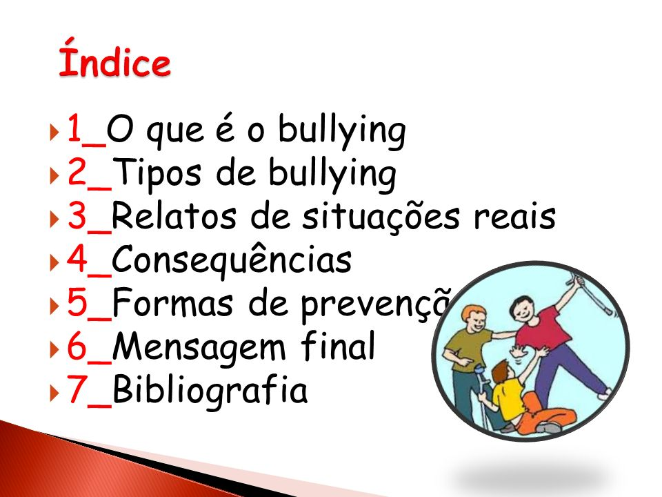 1_O que é o bullying 2_Tipos de bullying 3_Relatos de situações reais 4_Consequências 5_Formas de prevenção 6_Mensagem final 7_Bibliografia
