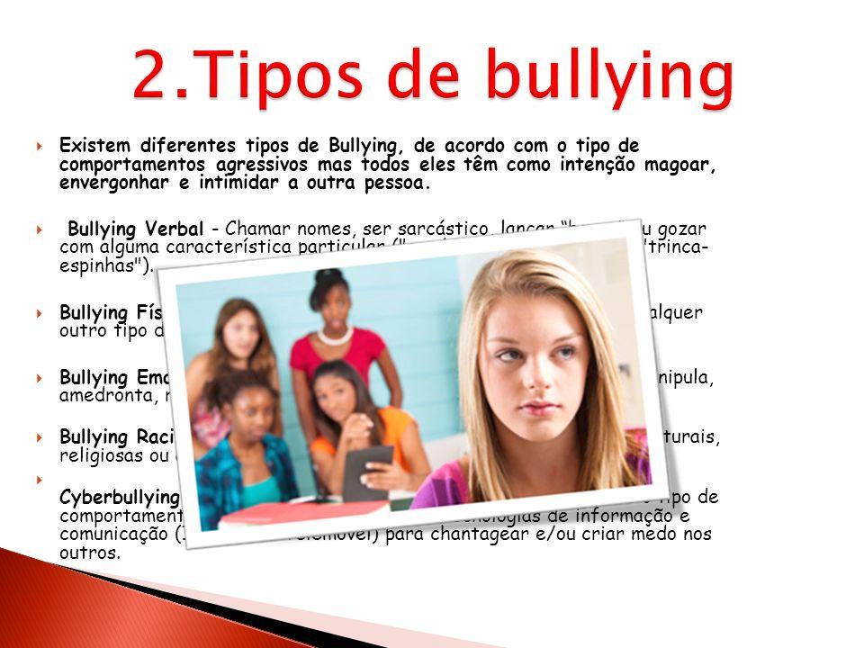 Existem diferentes tipos de Bullying, de acordo com o tipo de comportamentos agressivos mas todos eles têm como intenção magoar, envergonhar e intimid