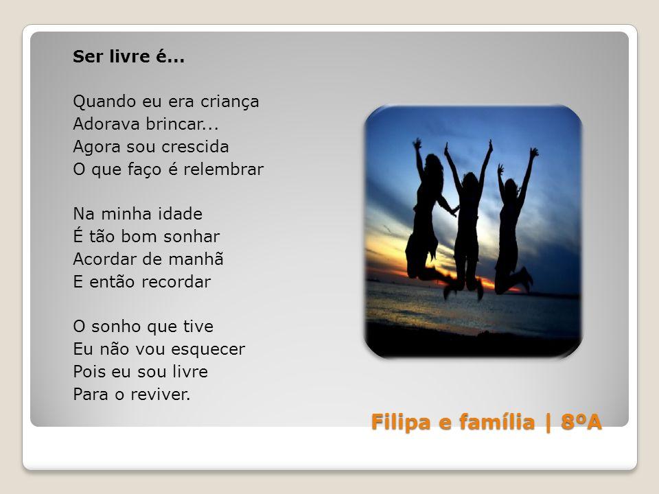 Filipa e família | 8ºA Ser livre é... Quando eu era criança Adorava brincar... Agora sou crescida O que faço é relembrar Na minha idade É tão bom sonh