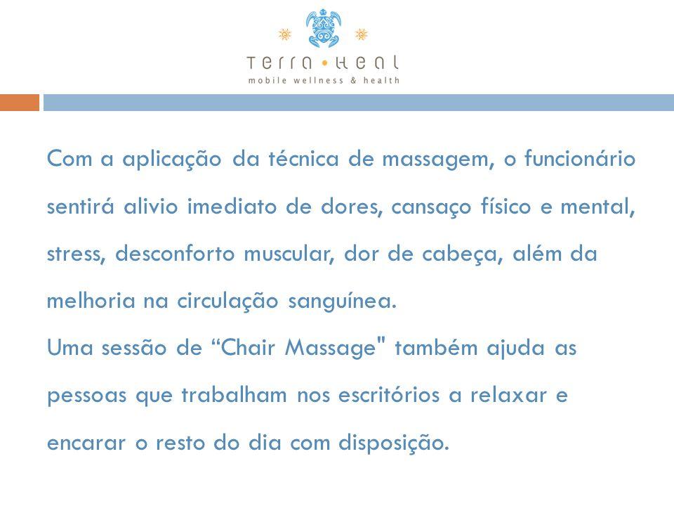 Com a aplicação da técnica de massagem, o funcionário sentirá alivio imediato de dores, cansaço físico e mental, stress, desconforto muscular, dor de