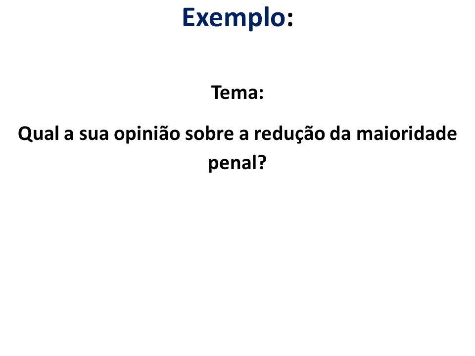 Exemplo: Tema: Qual a sua opinião sobre a redução da maioridade penal?