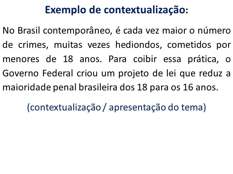 Exemplo de contextualização : No Brasil contemporâneo, é cada vez maior o número de crimes, muitas vezes hediondos, cometidos por menores de 18 anos.