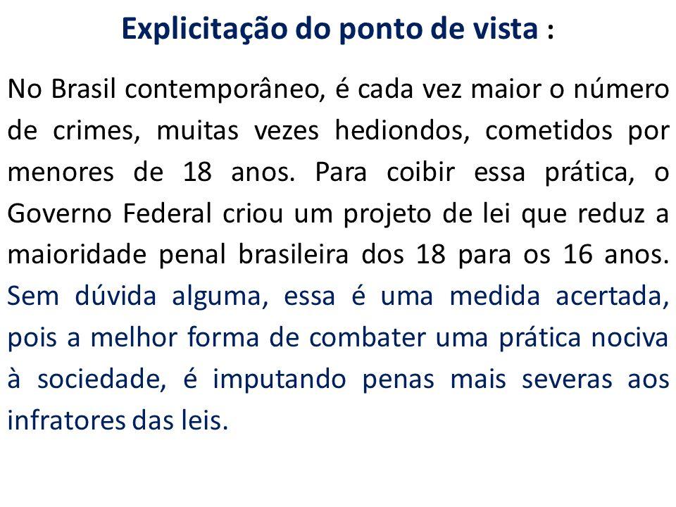 Explicitação do ponto de vista : No Brasil contemporâneo, é cada vez maior o número de crimes, muitas vezes hediondos, cometidos por menores de 18 ano