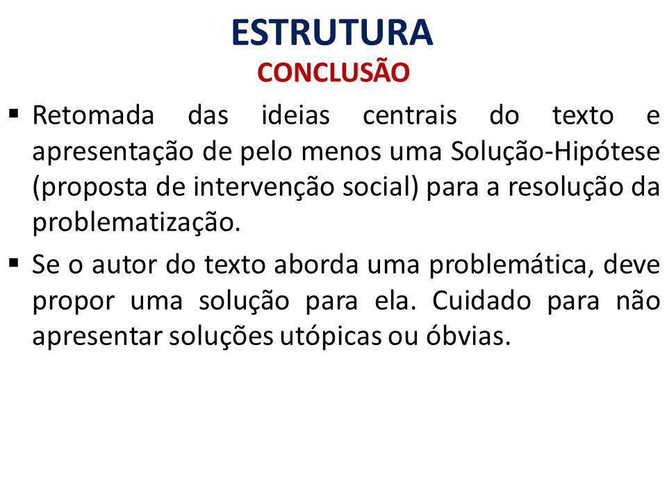ESTRUTURA CONCLUSÃO Retomada das ideias centrais do texto e apresentação de pelo menos uma Solução-Hipótese (proposta de intervenção social) para a re