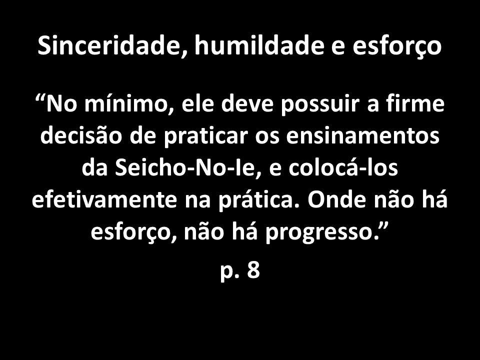 Sinceridade, humildade e esforço No mínimo, ele deve possuir a firme decisão de praticar os ensinamentos da Seicho-No-Ie, e colocá-los efetivamente na