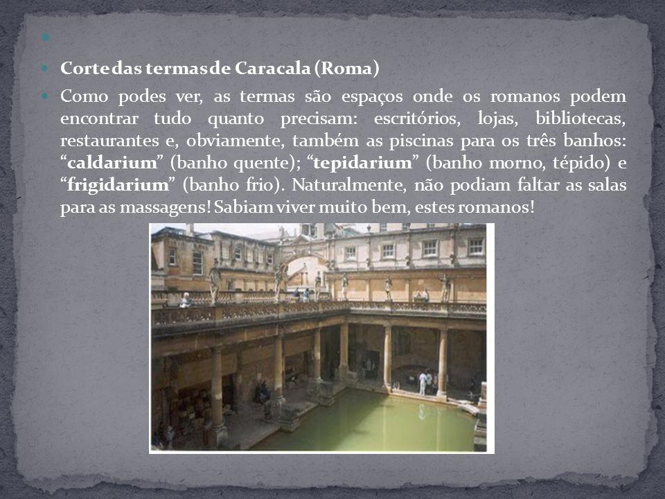 Corte das termas de Caracala (Roma) Como podes ver, as termas são espaços onde os romanos podem encontrar tudo quanto precisam: escritórios, lojas, bi