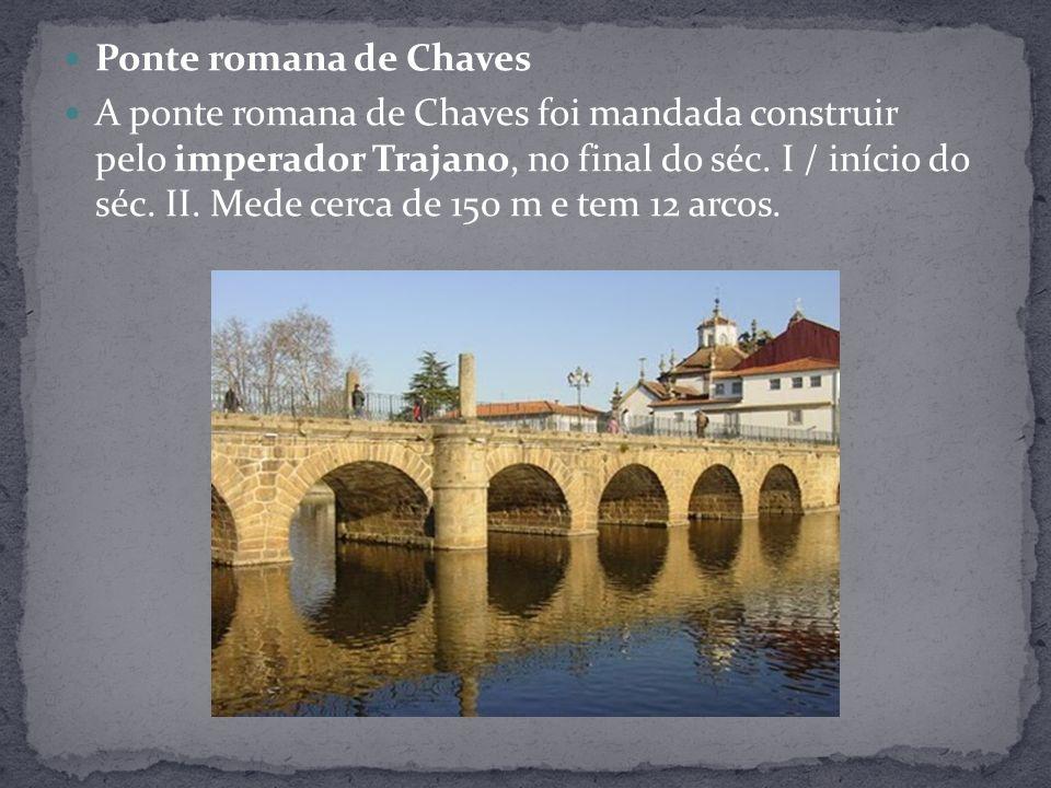 Ponte romana de Chaves A ponte romana de Chaves foi mandada construir pelo imperador Trajano, no final do séc. I / início do séc. II. Mede cerca de 15