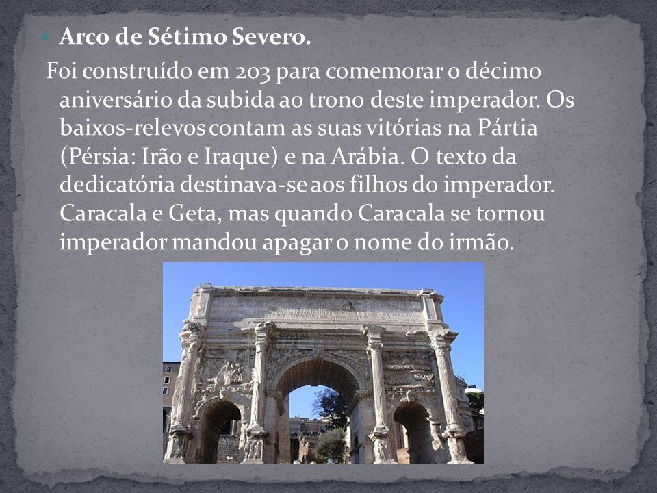 Arco de Sétimo Severo. Foi construído em 203 para comemorar o décimo aniversário da subida ao trono deste imperador. Os baixos-relevos contam as suas