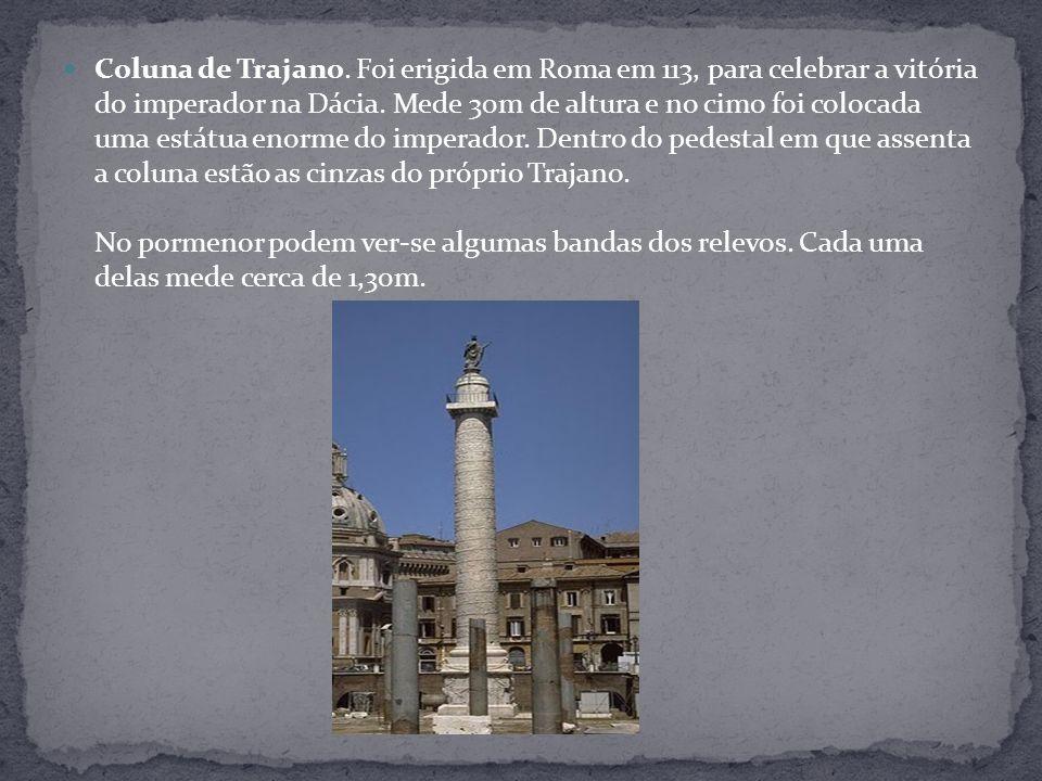 Coluna de Trajano. Foi erigida em Roma em 113, para celebrar a vitória do imperador na Dácia. Mede 30m de altura e no cimo foi colocada uma estátua en