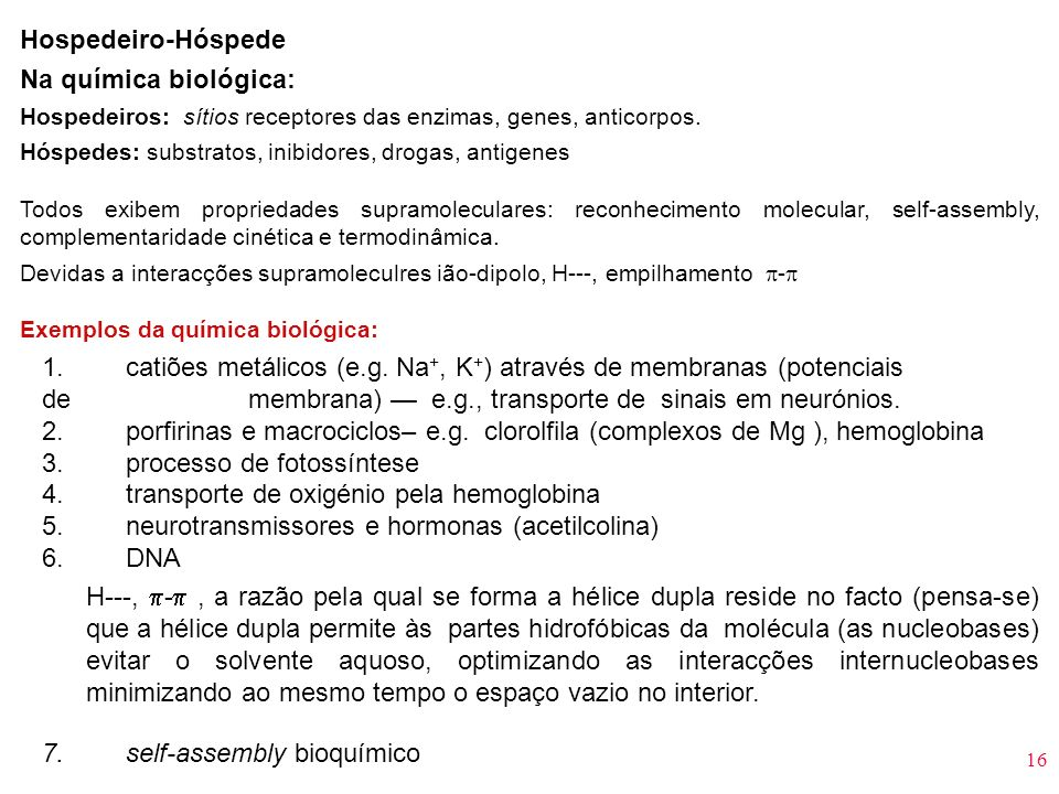 16 Hospedeiro-Hóspede Na química biológica: Hospedeiros: sítios receptores das enzimas, genes, anticorpos. Hóspedes: substratos, inibidores, drogas, a