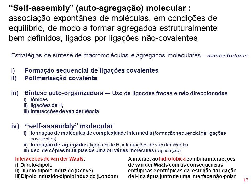 17 Self-assembly (auto-agregação) molecular : associação expontânea de moléculas, em condições de equilíbrio, de modo a formar agregados estruturalmen