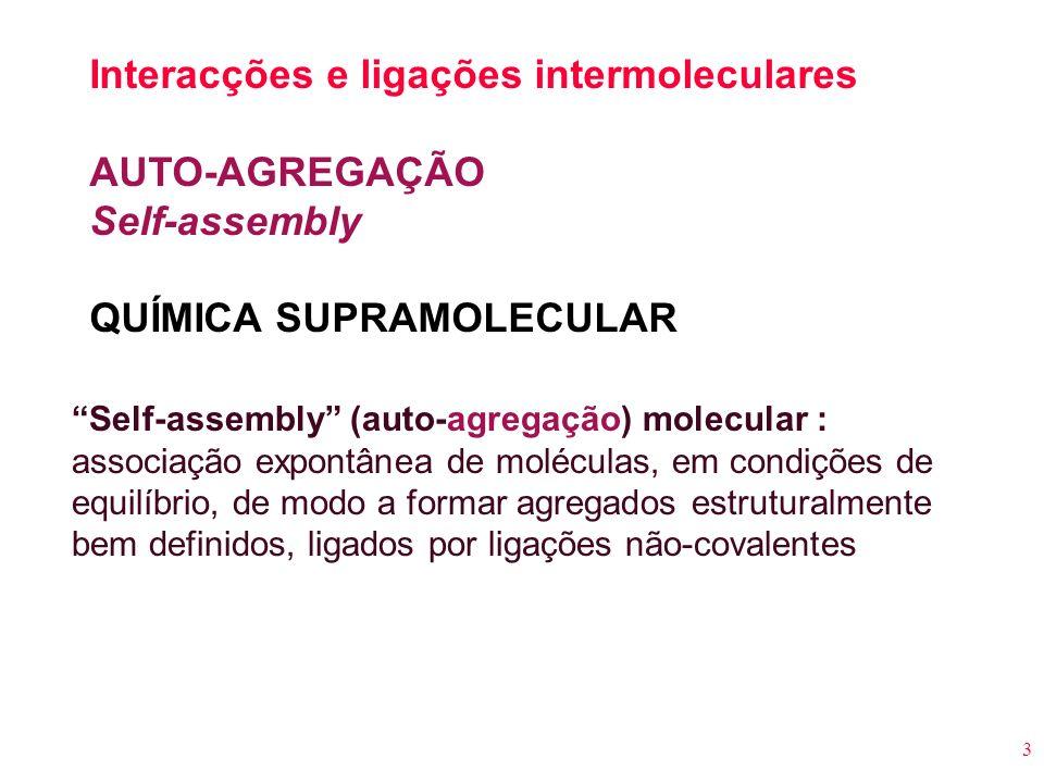 3 Interacções e ligações intermoleculares AUTO-AGREGAÇÃO Self-assembly QUÍMICA SUPRAMOLECULAR Self-assembly (auto-agregação) molecular : associação ex